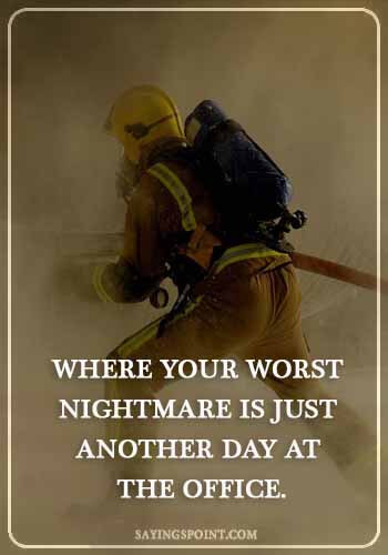 """firefighter funny quotes - """"Where your worst nightmare is just another day at the office."""""""