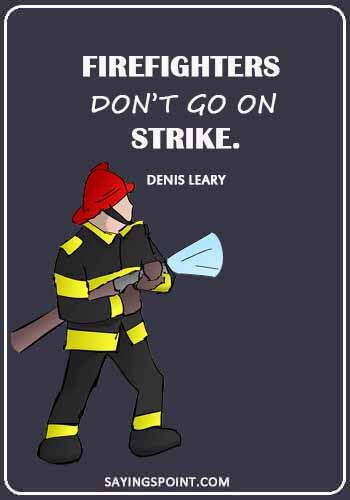 """Firefighter Sayings - """"Firefighters don't go on strike."""" —Denis Leary"""