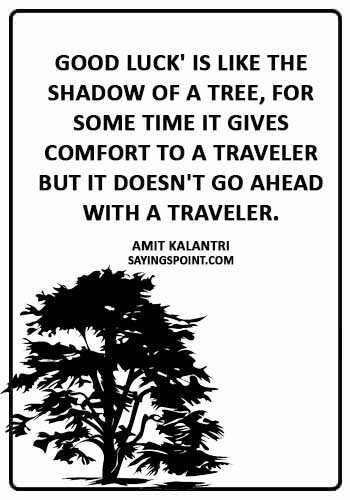 """Good Luck Quotes - """"Good luck' is like the shadow of a tree, for some time it gives comfort to a traveler but it doesn't go ahead with a traveler."""" —Amit Kalantri"""