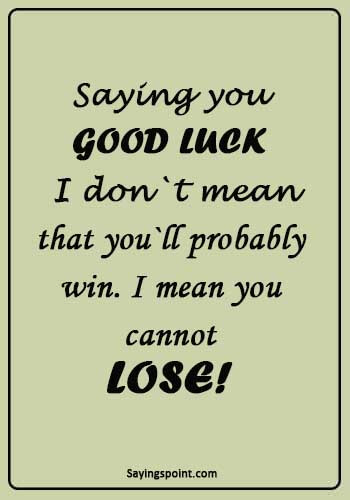 """Good Luck Sayings - """"Saying you good luck I don`t mean that you`ll probably win. I mean you cannot lose!"""""""