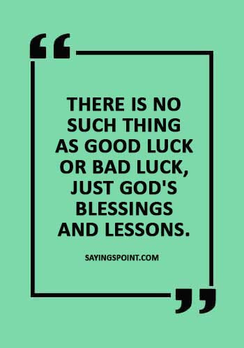 """Good Luck Sayings - """"There is no such thing as good luck or bad luck, just God's blessings and lessons."""""""