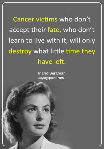 """Cancer Sayings - """"Cancer victims who don't accept their fate, who don't learn to live with it, will only destroy what little time they have left."""" —Ingrid Bergman"""