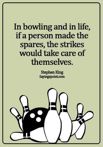 Bowling Sayings - In bowling and in life, if a person made the spares, the strikes would take care of themselves. - Stephen King