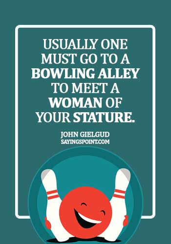 Bowling Quotes - Usually one must go to a bowling alley to meet a woman of your stature. - John Gielgud