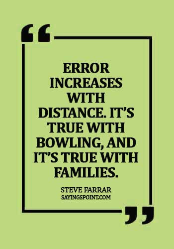 Bowling Sayings - Error increases with distance. It's true with bowling, and it's true with families. - Steve Farrar