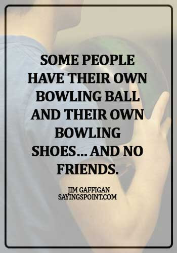 bowling quotes for couples - Some people have their own bowling ball and their own bowling shoes… and no friends. - Jim Gaffigan