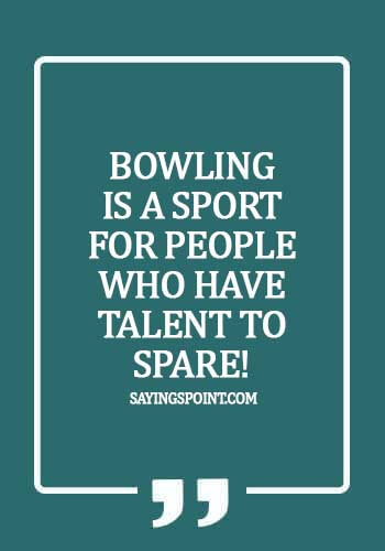 Bowling Quotes - Bowling is a sport for people who have talent to spare!