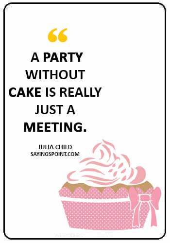 """short birthday cake quotes - """"A party without cake is really just a meeting."""" —Julia Child"""