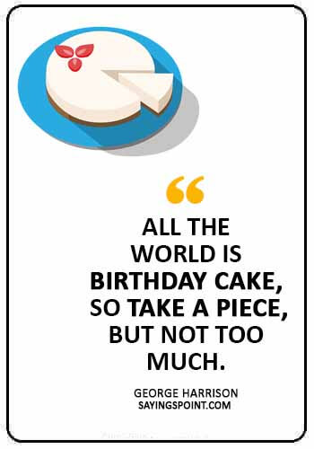 """Cake Quotes - """"All the world is birthday cake, so take a piece, but not too much."""" —George Harrison"""