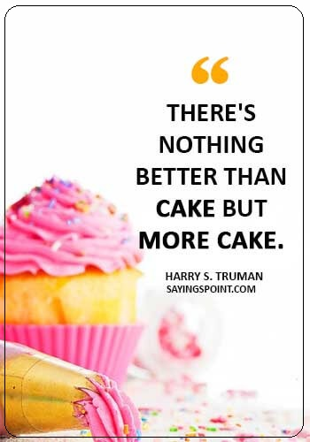 """Cake Sayings - There's nothing better than cake but more cake. ."""" —Harry S. Truman"""
