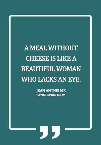 Cheese Sayings - A meal without cheese is like a beautiful woman who lacks an eye. - Jean Anthelme Brillat-Savarin