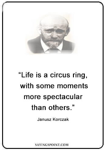 """Circus Quotes - """"Life is a circus ring, with some moments more spectacular than others."""" —Janusz Korczak"""