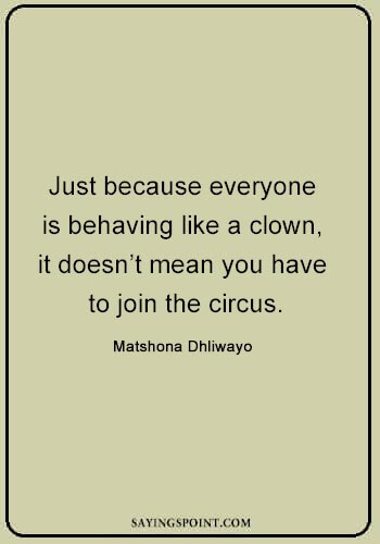 """Clown Quotes - """"Just because everyone is behaving like a clown, it doesn't mean you have to join the circus."""" —Matshona Dhliwayo"""