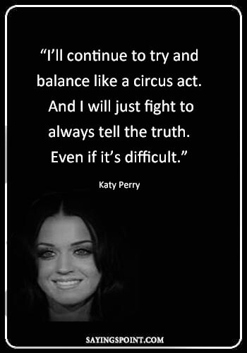 """circus ringmaster sayings - """"I'll continue to try and balance like a circus act. And I will just fight to always tell the truth. Even if it's difficult."""" —Katy Perry"""