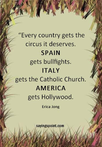 """Circus Sayings - """"Every country gets the circus it deserves. Spain gets bullfights. Italy gets the Catholic Church. America gets Hollywood."""" —Erica Jong"""