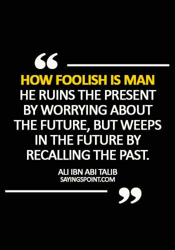 Egyptian Quotes - How foolish is man - he ruins the present by worrying about the future, but weeps in the future by recalling the past. - Ali Ibn Abi Talib