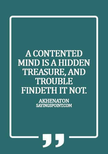 Egyptian Quotes - A contented mind is a hidden treasure, and trouble findeth it not. - Akhenaton
