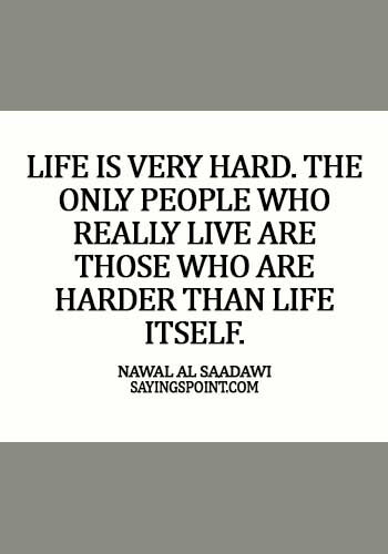egyptian quotes tattoos - Life is very hard. The only people who really live are those who are harder than life itself. - Nawal al Saadawi