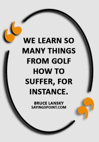 """Funny Golf Sayings - """"We learn so many things from golf—how to suffer, for instance."""" —Bruce Lansky"""