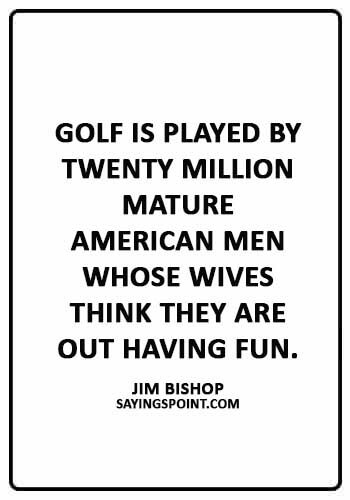 """Golf Sayings - """"Golf is played by twenty million mature American men whose wives think they are out having fun."""" —Jim Bishop"""