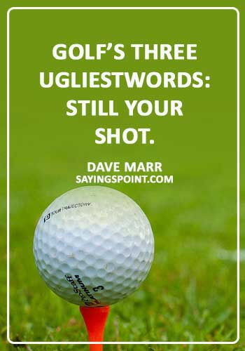 """Funny Golf Sayings - """"Golf's three ugliest words: still your shot."""" —Dave Marr"""