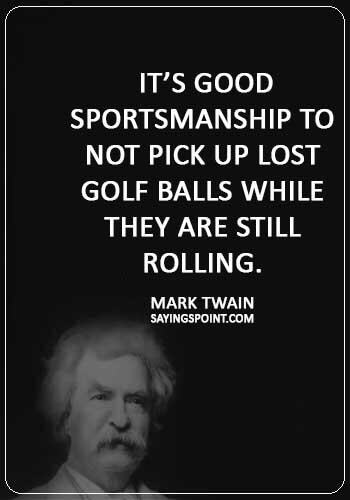 """Funny Golf Quotes -  """"It's good sportsmanship to not pick up lost golf balls while they are still rolling."""" —Mark Twain"""