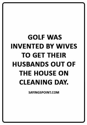 """Funny Golf Quotes -  """"Golf was invented by wives to get their husbands out of the house on cleaning day."""""""