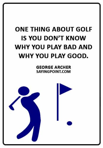 """Funny Golf Sayings - """"One thing about golf is you don't know why you play bad and why you play good."""" —George Archer"""