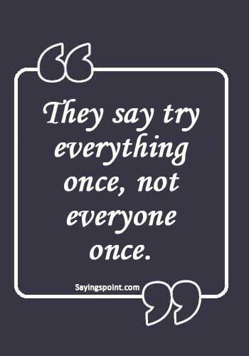 """Funny Sex Quotes - """"They say try everything once, not everyone once."""""""