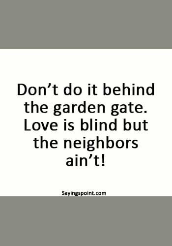 """Funny Sex Sayings - """"Don't do it behind the garden gate. Love is blind but the neighbors ain't!"""""""