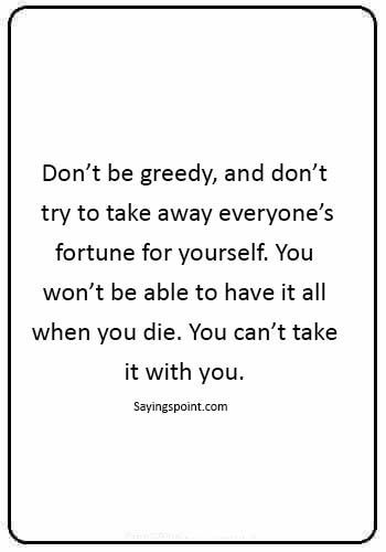 "money greed quotes - ""Don't be greedy, and don't try to take away everyone's fortune for yourself. You won't be able to have it all when you die. You can't take it with you."""