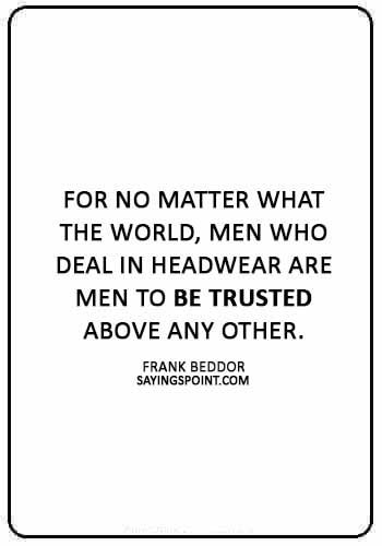 """Hat Sayings - """"For no matter what the world, men who deal in headwear are men to be trusted above any other."""" —Frank Beddor"""
