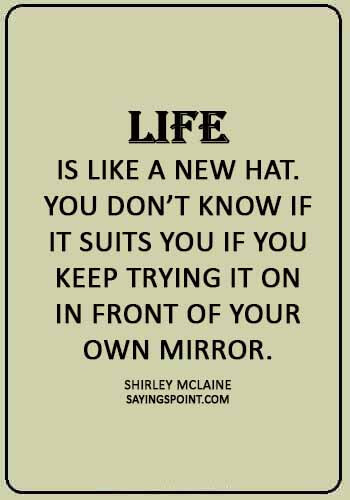 """Hat Sayings - """"Life is like a new hat. You don't know if it suits you if you keep trying it on in front of your own mirror."""" —Shirley McLaine"""