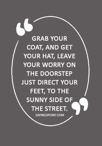 """Hat Sayings - """"Grab your coat, and get your hat, Leave your worry on the doorstep Just direct your feet, To the sunny side of the street."""" —Dorothy Fields"""