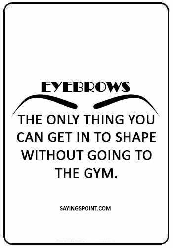 """eye makeup quotes - """"Eyebrows: the only thing you can get in to shape without going to the gym."""""""