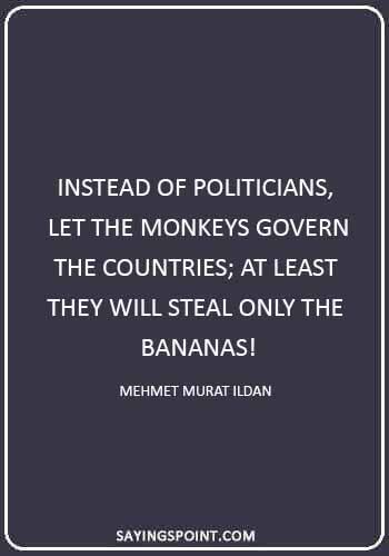 """monkey quotes images - """"Instead of politicians, let the monkeys govern the countries; at least they will steal only the bananas!"""" —Mehmet Murat ildan"""