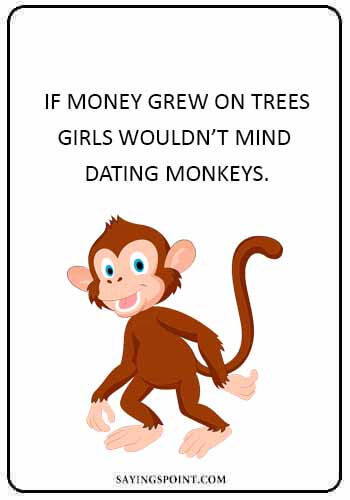 """monkey funny quotes - """"If money grew on trees…Girls wouldn't mind dating monkeys."""""""