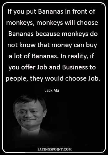 """Monkey Sayings - """"If you put Bananas in front of monkeys, monkeys will choose Bananas because monkeys do not know that money can buy a lot of Bananas. In reality, if you offer Job and Business to people, they would choose Job."""" —Jack Ma"""