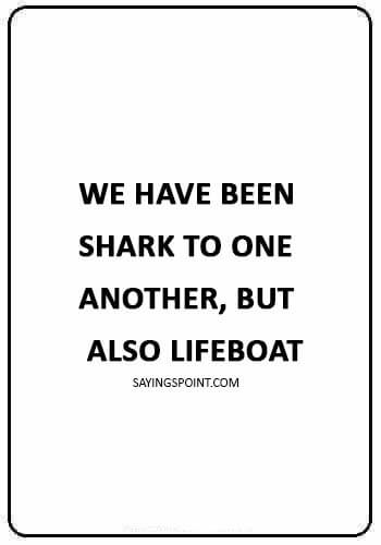 """Shark Quotes - """"We have been shark to one another, but also lifeboat."""""""
