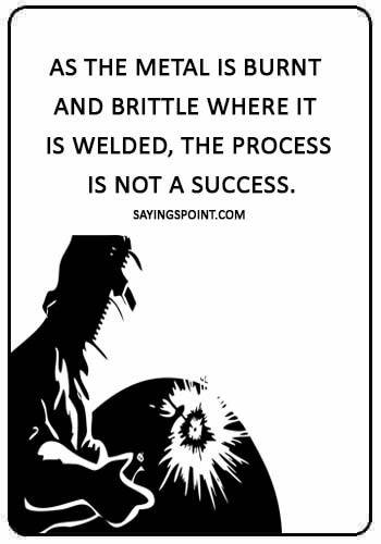 """Welding Sayings - """"As the metal is burnt and brittle where it is welded, the process is not a success."""""""