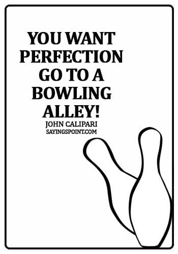 bowling sayings for shirts - You want perfection, go to a bowling alley! - John Calipari
