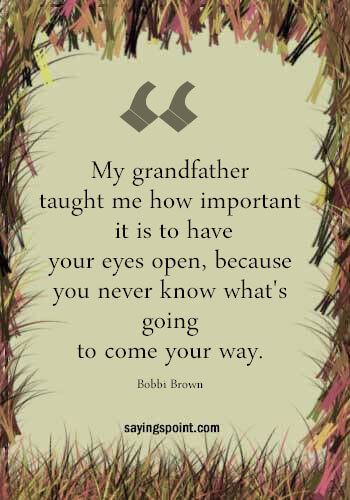 """Best Grandpa Quotes - """"My grandfather taught me how important it is to have your eyes open, because you never know what's going to come your way."""" —Bobbi Brown"""