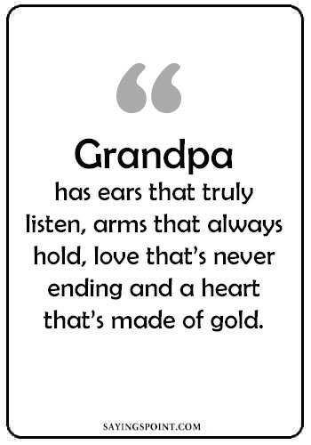 """Remembering Grandpa Quotes - """"Grandpa has ears that truly listen, arms that always hold, love that's never ending and a heart that's made of gold."""" —Unknown"""