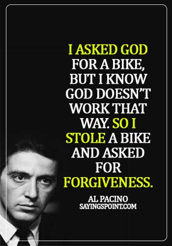 gangster quotes and sayings - I asked god for a bike, but I know god doesn't work that way. So I stole a bike and asked for forgiveness. - Al Pacino