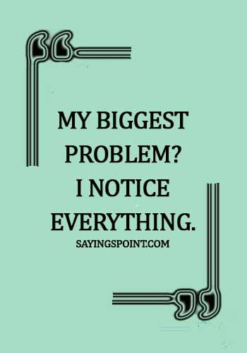 gangster quotes about life -My Biggest Problem? I notice everything.
