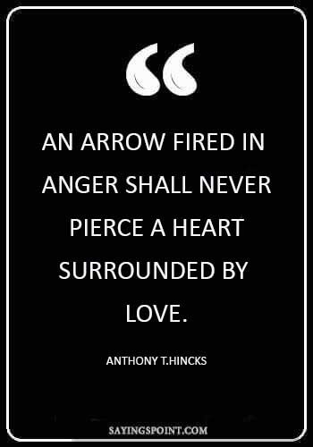 """life is like an arrow - """"An arrow fired in anger shall never pierce a heart surrounded by love."""" —Anthony T.Hincks"""