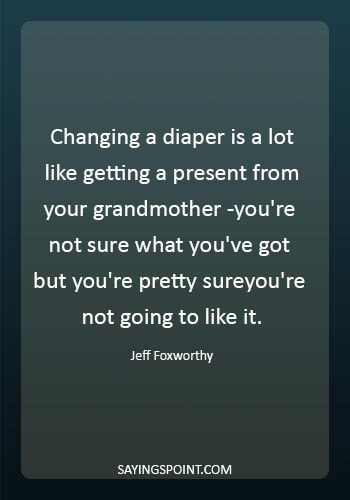 """Diaper Funny Quotes - """"Changing a diaper is a lot like getting a present from your grandmother -you're not sure what you've got but you're pretty sureyou're not going to like it."""" —Jeff Foxworthy"""