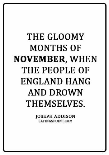 """November Sayings - """"The gloomy months of November, when the people of England hang and drown themselves."""" —Joseph Addison"""
