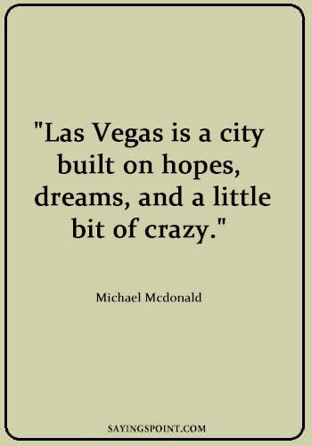"""Going to Vegas Quotes - """"Las Vegas is a city built on hopes, dreams, and a little bit of crazy."""" —Michael Mcdonald"""
