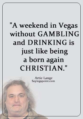 """Las Vegas Quotes - """"A weekend in Vegas without gambling and drinking is just like being a born-again Christian."""" —Artie Lange"""